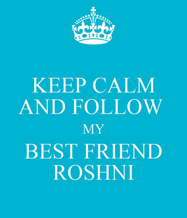 KEEP CALM AND FOLLOW  MY  BEST FRIEND   ROSHNI