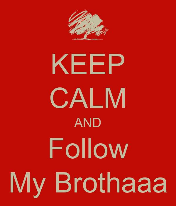 KEEP CALM AND Follow My Brothaaa