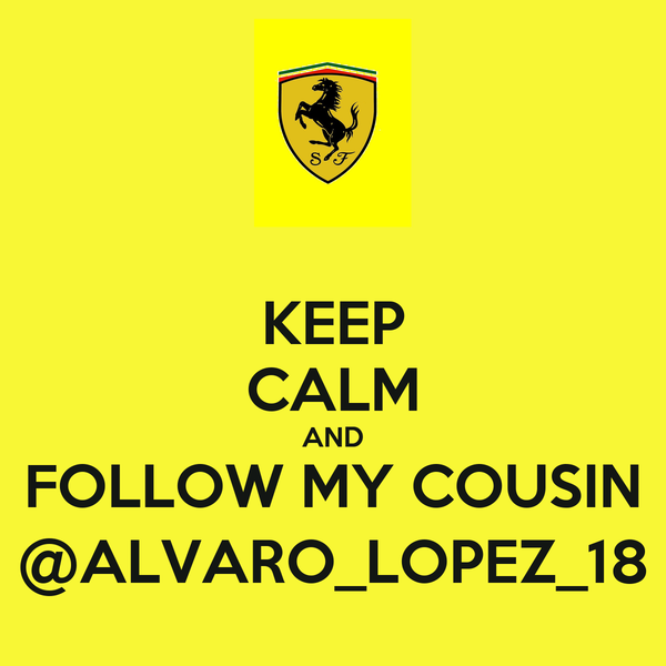 KEEP CALM AND FOLLOW MY COUSIN @ALVARO_LOPEZ_18