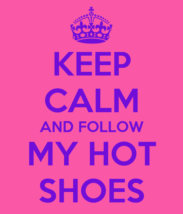 KEEP CALM AND FOLLOW MY HOT SHOES