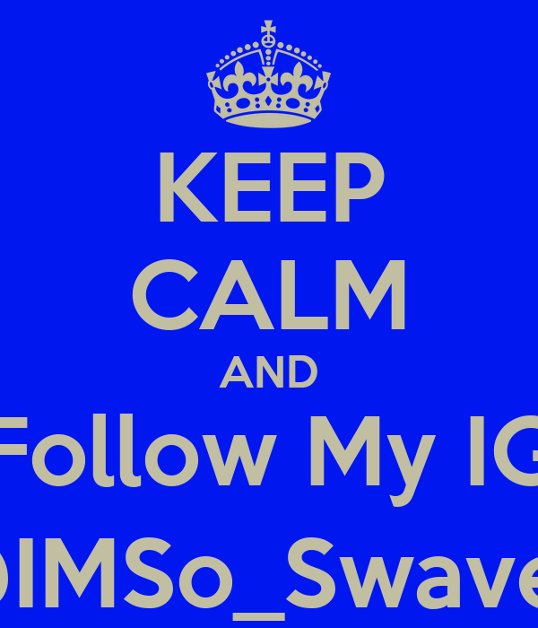 KEEP CALM AND Follow My IG @IMSo_Swavey