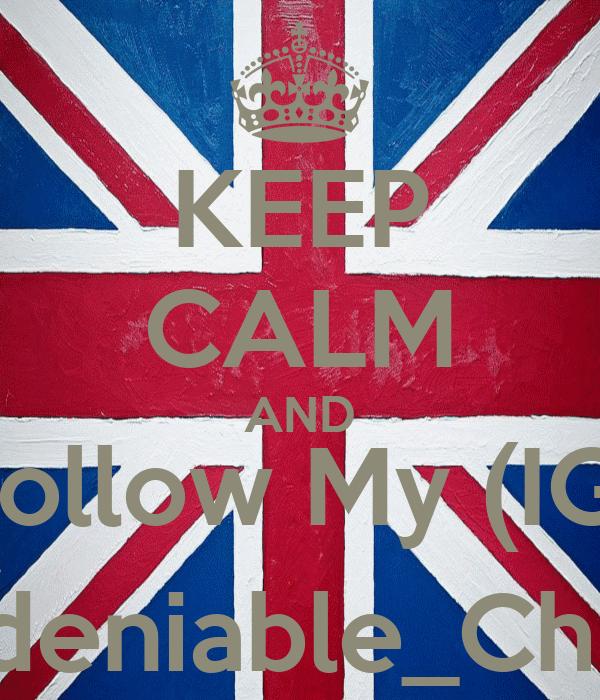 KEEP CALM AND Follow My (IG) Undeniable_Chukii