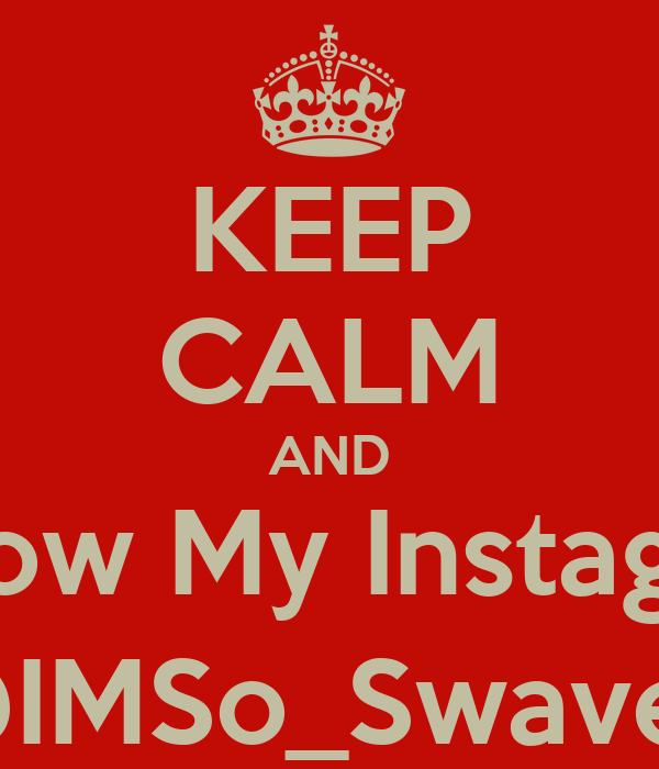 KEEP CALM AND Follow My Instagram @IMSo_Swavey