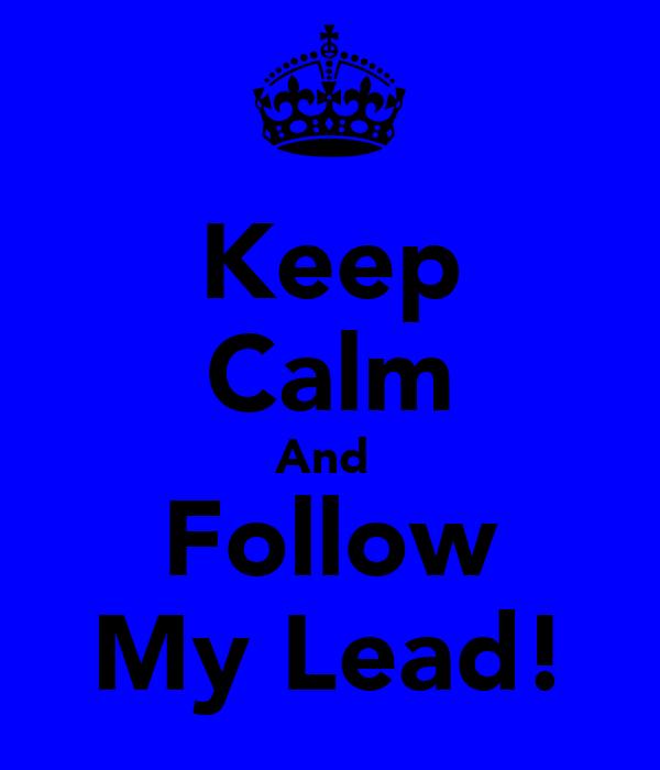Keep Calm And  Follow My Lead!