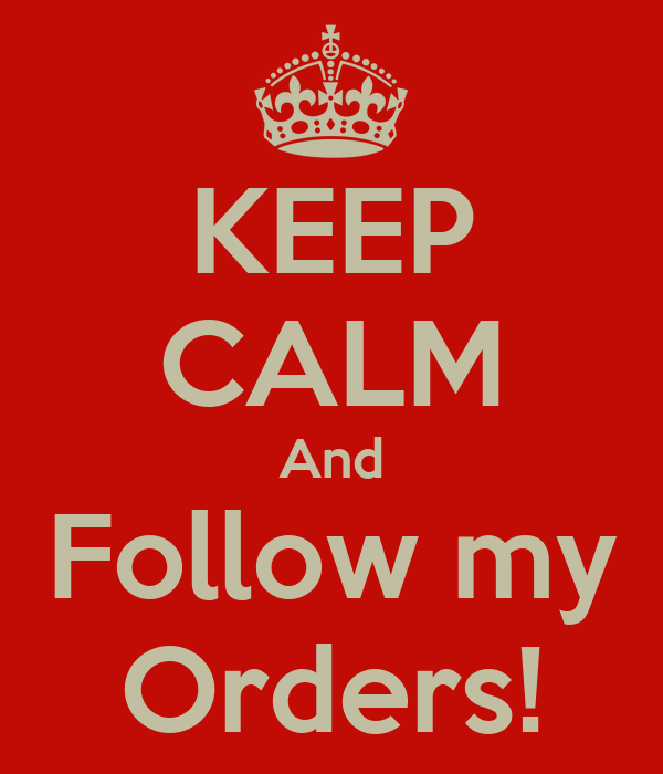 KEEP CALM And Follow my Orders!