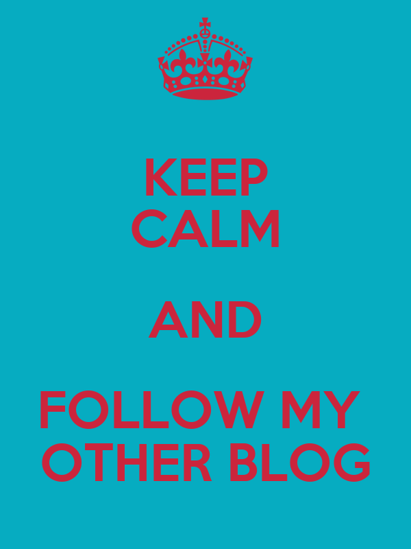KEEP CALM AND FOLLOW MY  OTHER BLOG