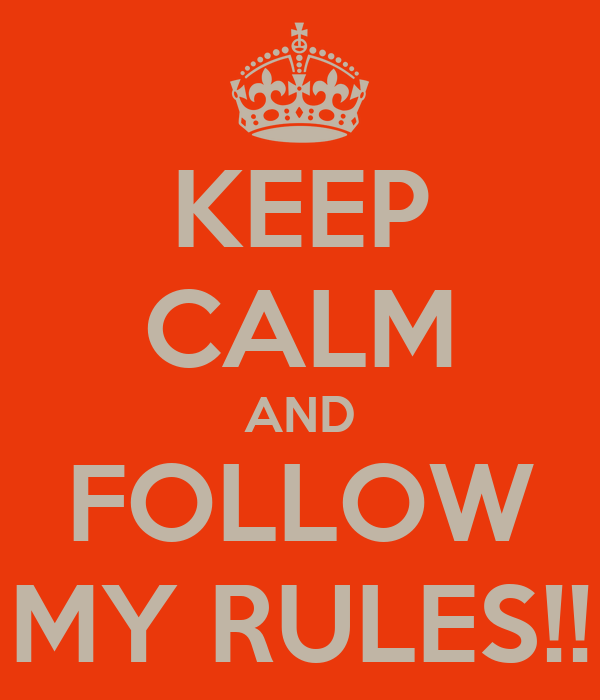 KEEP CALM AND FOLLOW MY RULES!!