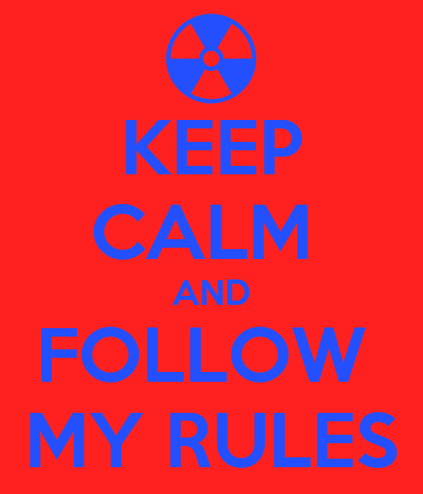 KEEP CALM  AND FOLLOW  MY RULES