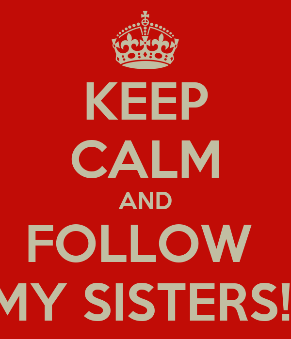 KEEP CALM AND FOLLOW  MY SISTERS!