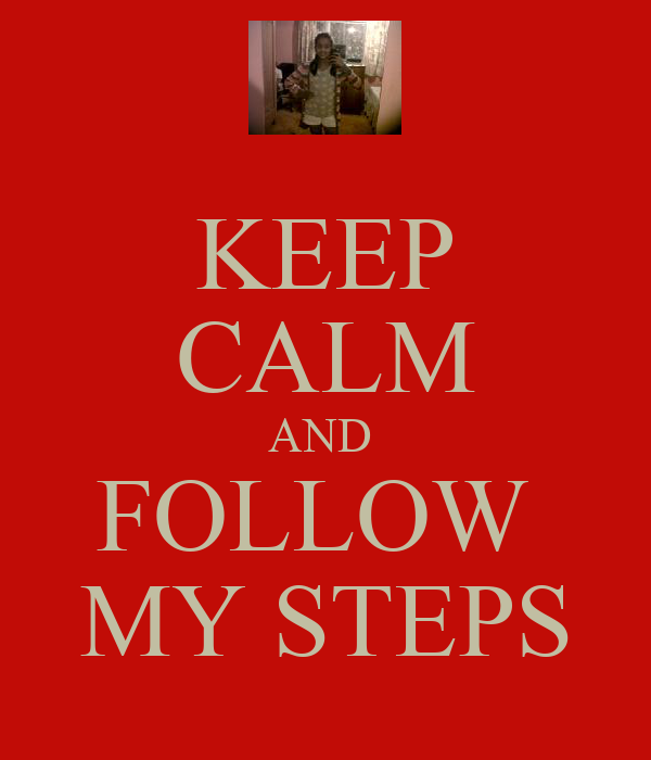 KEEP CALM AND  FOLLOW  MY STEPS