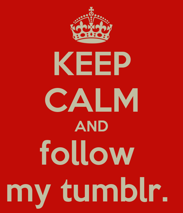 KEEP CALM AND follow  my tumblr.