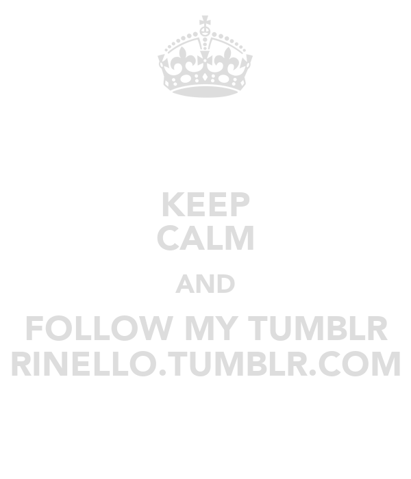 KEEP CALM AND FOLLOW MY TUMBLR RINELLO.TUMBLR.COM
