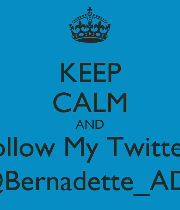 KEEP CALM AND Follow My Twitter  @Bernadette_ADE