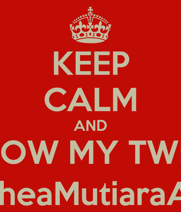 KEEP CALM AND FOLLOW MY TWITTER @DheaMutiaraAnn1