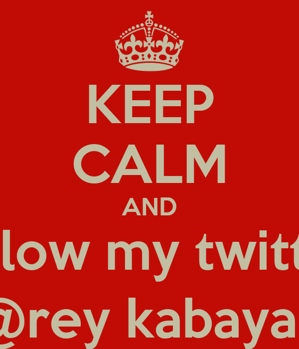KEEP CALM AND follow my twitter @rey kabayan