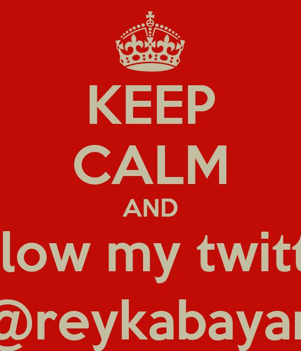 KEEP CALM AND follow my twitter @reykabayan