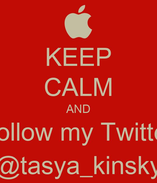 KEEP CALM AND Follow my Twitter @tasya_kinsky