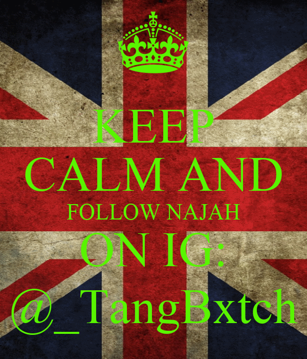 KEEP CALM AND FOLLOW NAJAH ON IG: @_TangBxtch