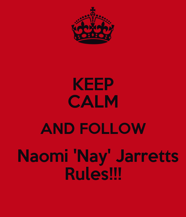 KEEP CALM AND FOLLOW   Naomi 'Nay' Jarretts Rules!!!