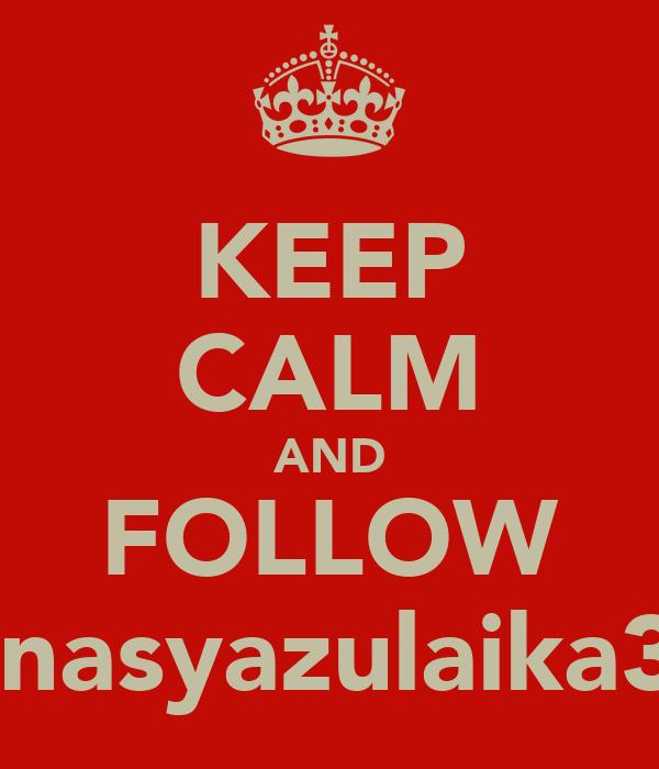 KEEP CALM AND FOLLOW @nasyazulaika32