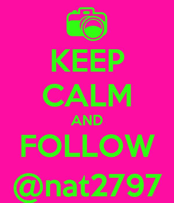 KEEP CALM AND FOLLOW @nat2797