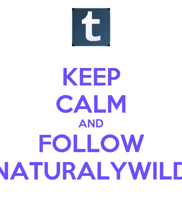 KEEP CALM AND FOLLOW NATURALYWILD