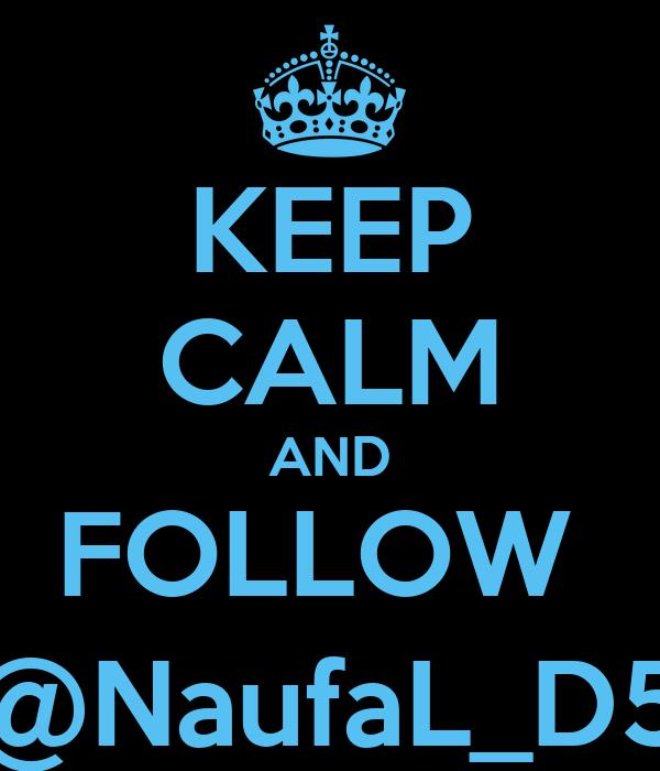 KEEP CALM AND FOLLOW  @NaufaL_D5