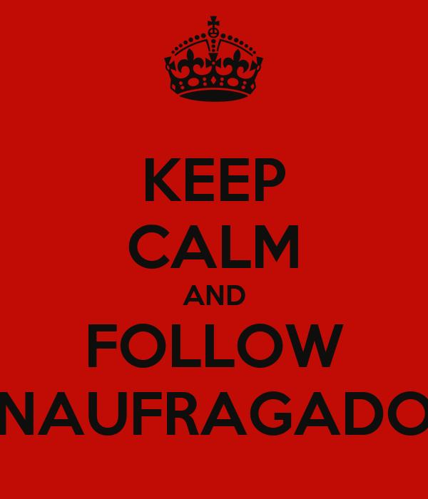 KEEP CALM AND FOLLOW NAUFRAGADO