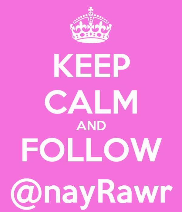 KEEP CALM AND FOLLOW @nayRawr
