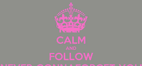 KEEP CALM AND FOLLOW NEVER-GONNAFORGET-YOU