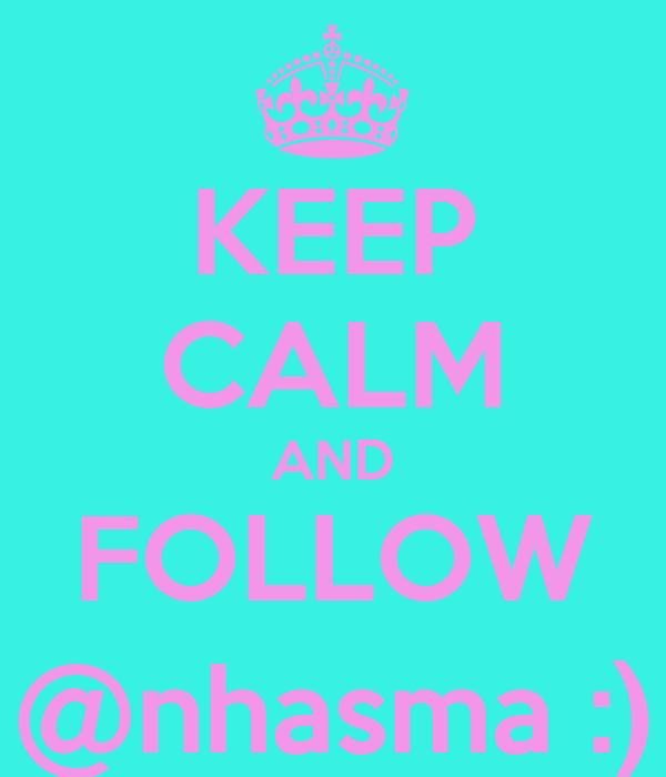 KEEP CALM AND FOLLOW @nhasma :)