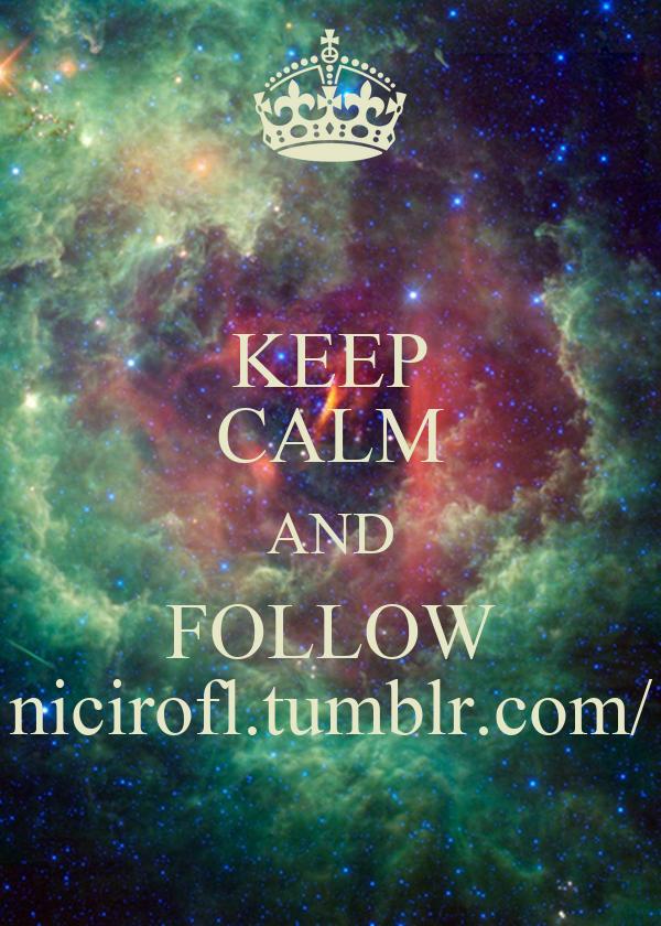 KEEP CALM AND FOLLOW nicirofl.tumblr.com/