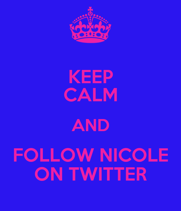 KEEP CALM AND FOLLOW NICOLE ON TWITTER
