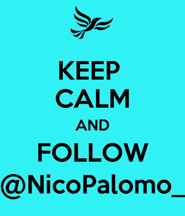 KEEP  CALM AND FOLLOW @NicoPalomo_