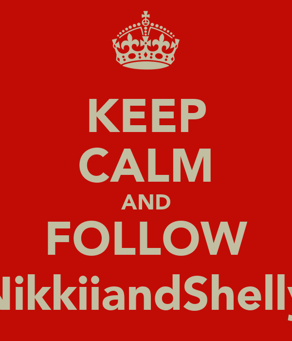 KEEP CALM AND FOLLOW @NikkiiandShelly ;)