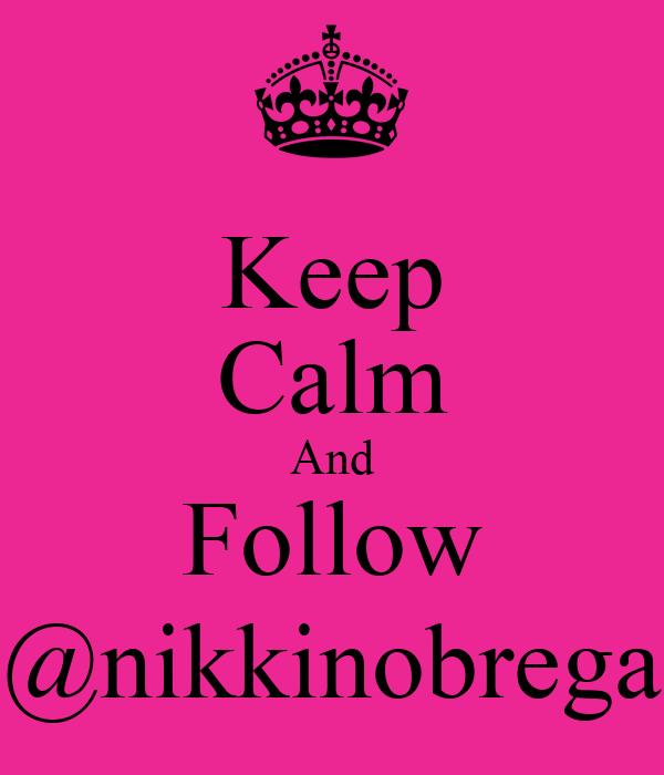 Keep Calm And Follow @nikkinobrega