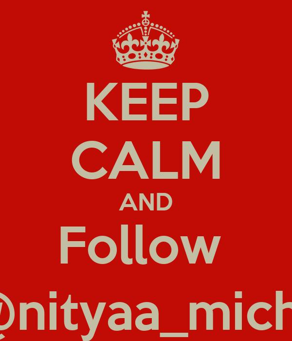 KEEP CALM AND Follow  @nityaa_michii