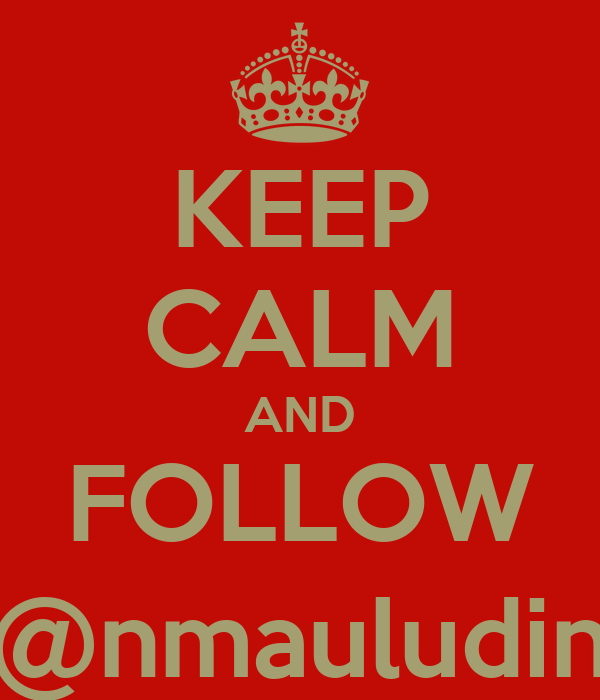 KEEP CALM AND FOLLOW @nmauludin