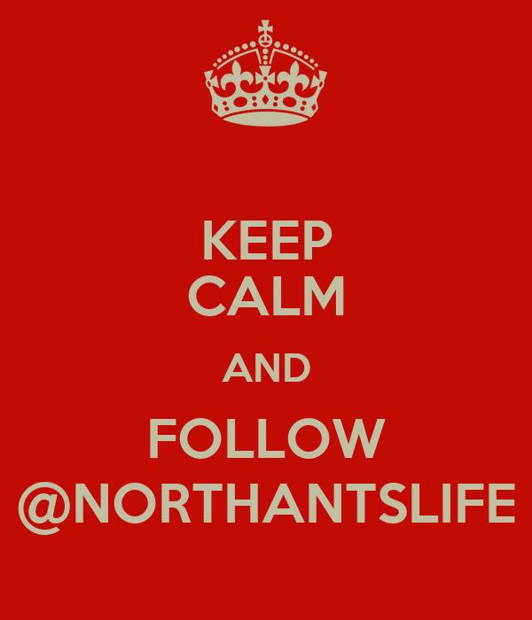 KEEP CALM AND FOLLOW @NORTHANTSLIFE
