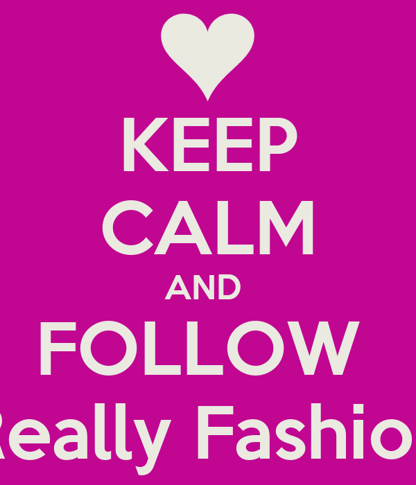 KEEP CALM AND  FOLLOW  Not Really Fashionable