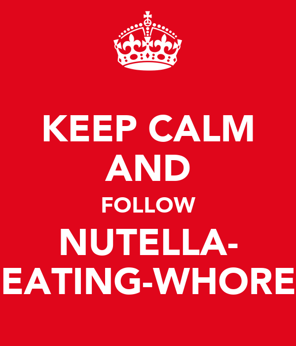 KEEP CALM AND FOLLOW NUTELLA- EATING-WHORE
