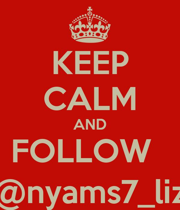 KEEP CALM AND FOLLOW   @nyams7_liz