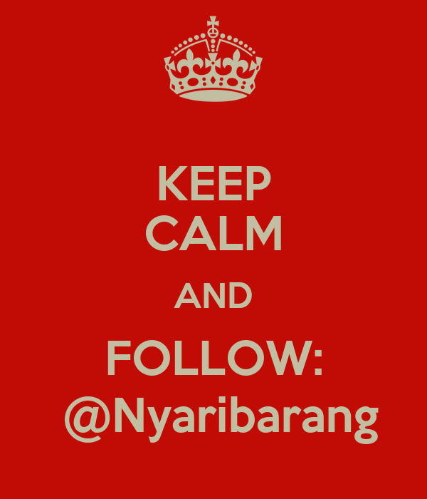 KEEP CALM AND FOLLOW:  @Nyaribarang