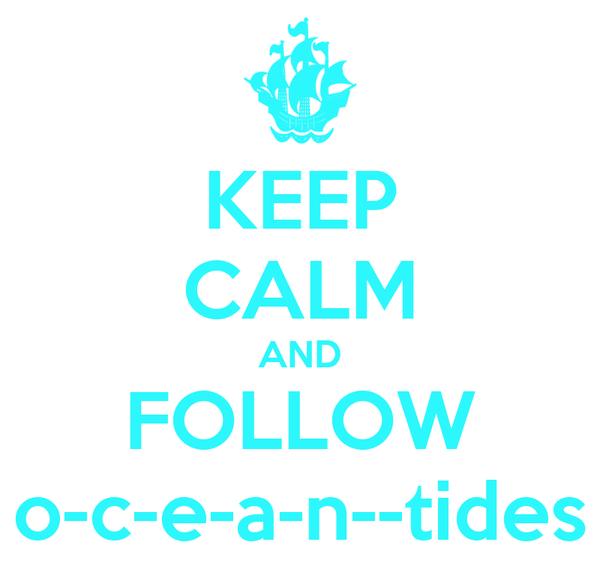 KEEP CALM AND FOLLOW o-c-e-a-n--tides
