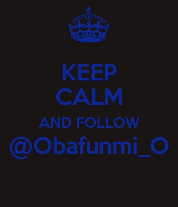 KEEP CALM AND FOLLOW @Obafunmi_O