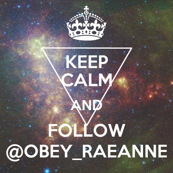 KEEP CALM AND FOLLOW @OBEY_RAEANNE