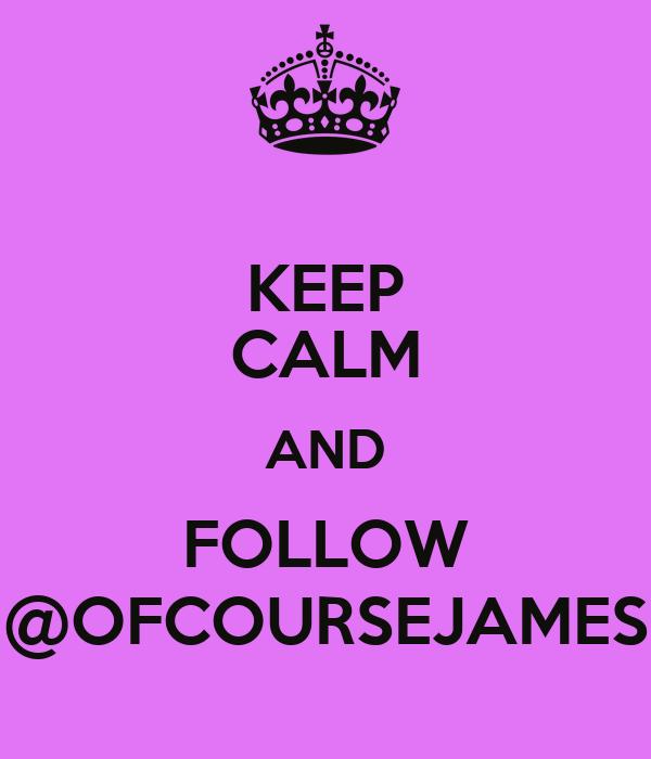 KEEP CALM AND FOLLOW @OFCOURSEJAMES