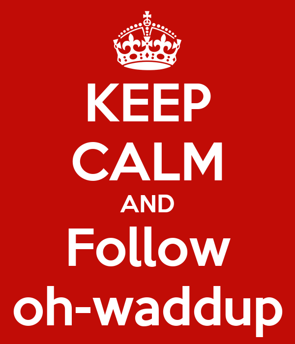 KEEP CALM AND Follow oh-waddup