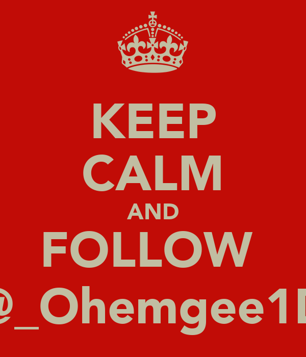 KEEP CALM AND FOLLOW  @_Ohemgee1D