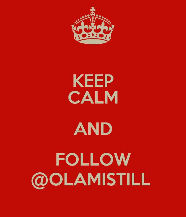 KEEP CALM AND FOLLOW @OLAMISTILL